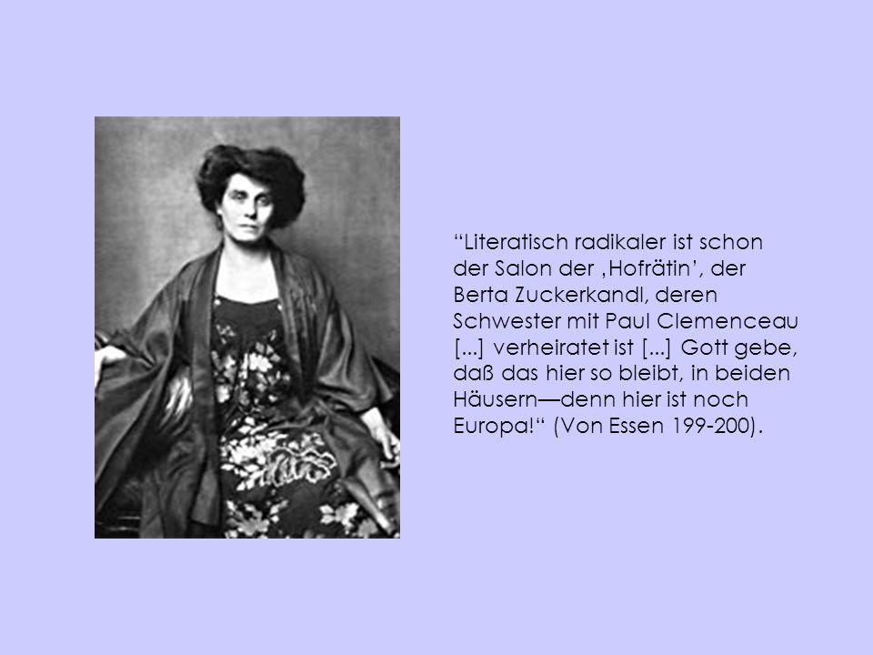 Literatisch radikaler ist schon der Salon der 'Hofrätin', der Berta Zuckerkandl, deren Schwester mit Paul Clemenceau [...] verheiratet ist [...] Gott gebe, daß das hier so bleibt, in beiden Häusern—denn hier ist noch Europa! (Von Essen 199-200).